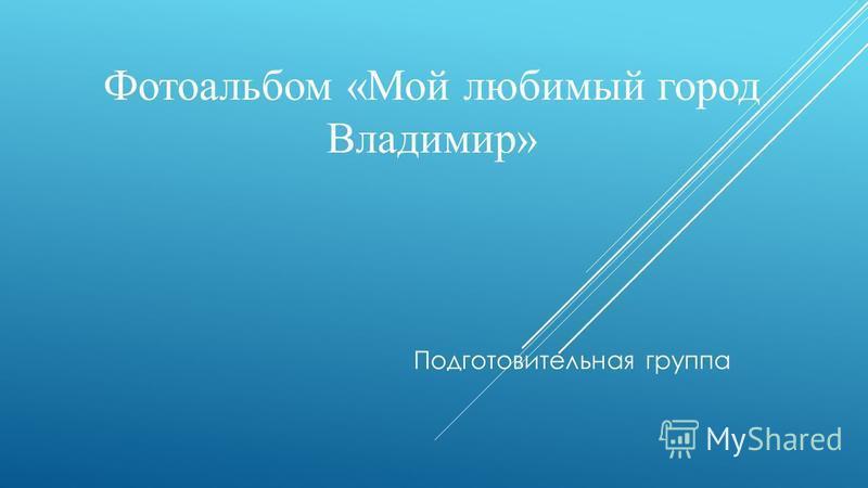 Фотоальбом «Мой любимый город Владимир» Подготовительная группа