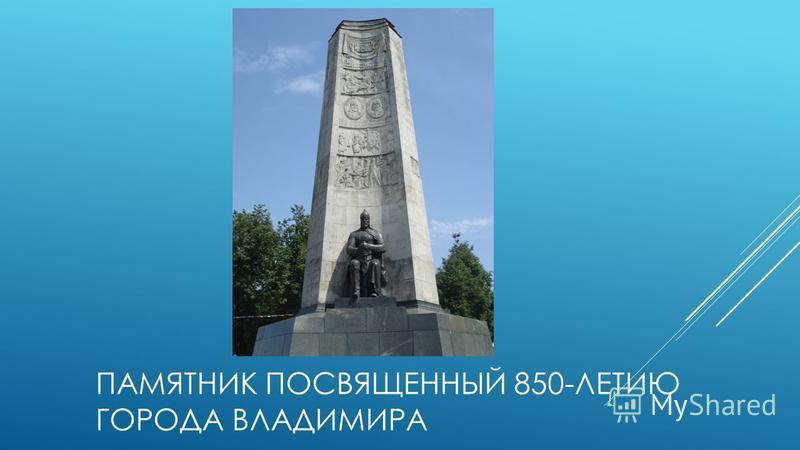 ПАМЯТНИК ПОСВЯЩЕННЫЙ 850-ЛЕТИЮ ГОРОДА ВЛАДИМИРА