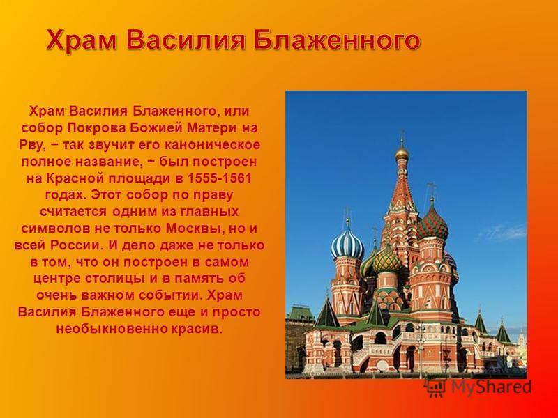 Храм Василия Блаженного, или собор Покрова Божией Матери на Рву, так звучит его каноническое полное название, был построен на Красной площади в 1555-1561 годах. Этот собор по праву считается одним из главных символов не только Москвы, но и всей Росси