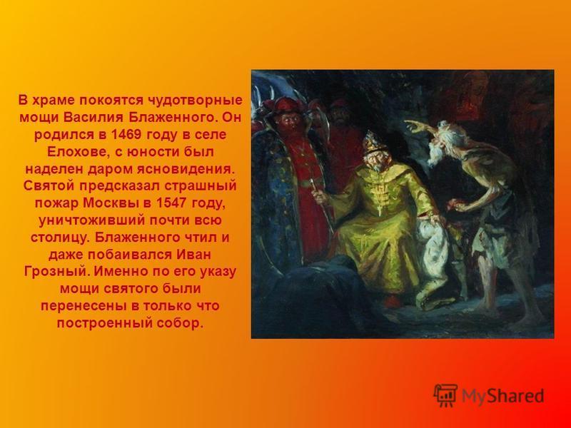 В храме покоятся чудотворные мощи Василия Блаженного. Он родился в 1469 году в селе Елохове, с юности был наделен даром ясновидения. Святой предсказал страшный пожар Москвы в 1547 году, уничтоживший почти всю столицу. Блаженного чтил и даже побаивалс