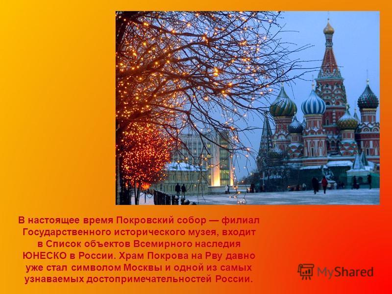 В настоящее время Покровский собор филиал Государственного исторического музея, входит в Список объектов Всемирного наследия ЮНЕСКО в России. Храм Покрова на Рву давно уже стал символом Москвы и одной из самых узнаваемых достопримечательностей России