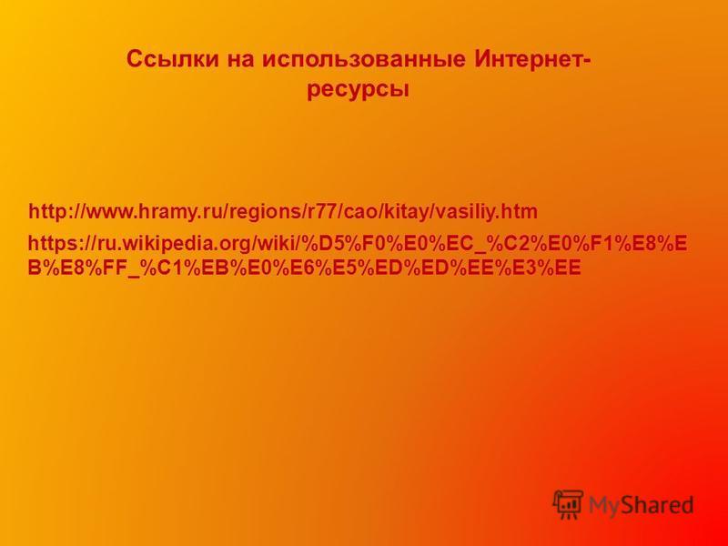 Ссылки на использованные Интернет- ресурсы http://www.hramy.ru/regions/r77/cao/kitay/vasiliy.htm https://ru.wikipedia.org/wiki/%D5%F0%E0%EC_%C2%E0%F1%E8%E B%E8%FF_%C1%EB%E0%E6%E5%ED%ED%EE%E3%EE