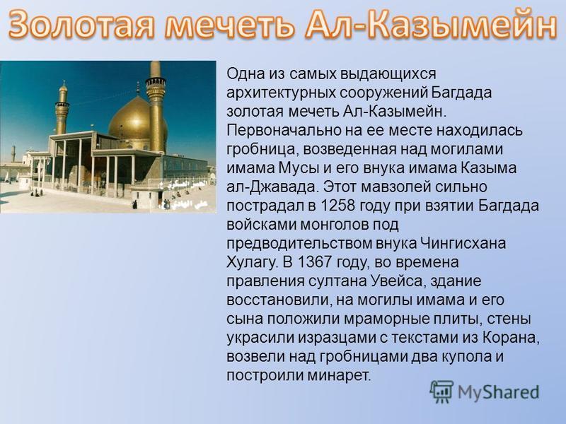 Одна из самых выдающихся архитектурных сооружений Багдада золотая мечеть Ал-Казымейн. Первоначально на ее месте находилась гробница, возведенная над могилами имама Мусы и его внука имама Казыма ал-Джавада. Этот мавзолей сильно пострадал в 1258 году п