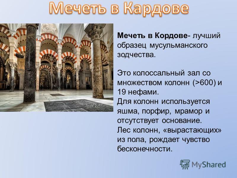 Мечеть в Кордове- лучший образец мусульманского зодчества. Это колоссальный зал со множеством колонн (>600) и 19 нефами. Для колонн используется яшма, порфир, мрамор и отсутствует основание. Лес колонн, «вырастающих» из пола, рождает чувство бесконеч