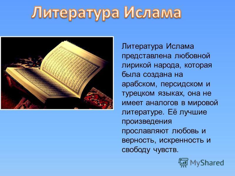 Литература Ислама представлена любовной лирикой народа, которая была создана на арабском, персидском и турецком языках, она не имеет аналогов в мировой литературе. Её лучшие произведения прославляют любовь и верность, искренность и свободу чувств.
