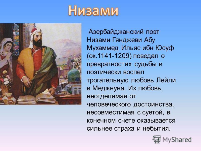 Азербайджанский поэт Низами Гянджеви Абу Мухаммед Ильяс ибн Юсуф (ок.1141-1209) поведал о превратностях судьбы и поэтически воспел трогательную любовь Лейли и Меджнуна. Их любовь, неотделимая от человеческого достоинства, несовместимая с суетой, в ко