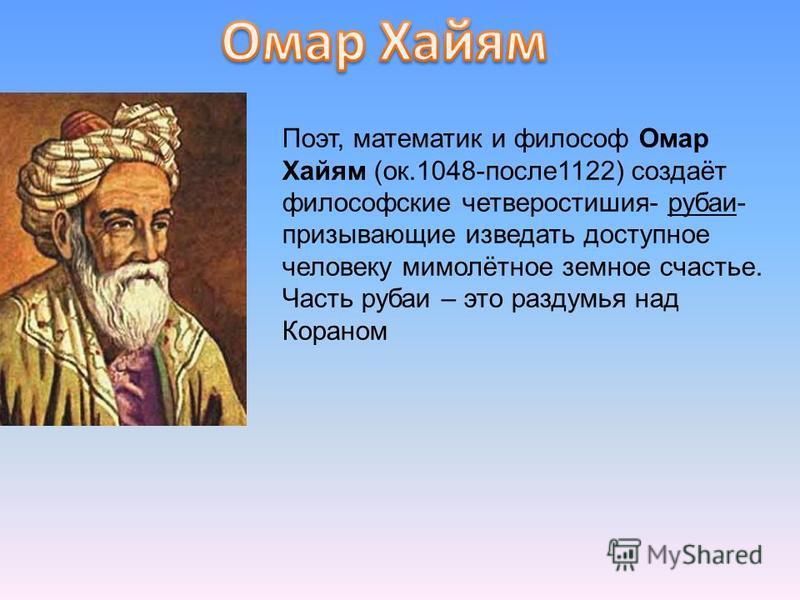 Поэт, математик и философ Омар Хайям (ок.1048-после 1122) создаёт философские четверостишия- рубаи- призывающие изведать доступное человеку мимолётное земное счастье. Часть рубаи – это раздумья над Кораном