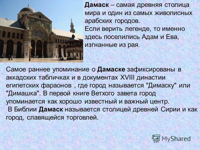 Дамаск – самая древняя столица мира и один из самых живописных арабских городов. Если верить легенде, то именно здесь поселились Адам и Ева, изгнанные из рая. Самое раннее упоминание о Дамаске зафиксированы в аккадских табличках и в документах XVIII