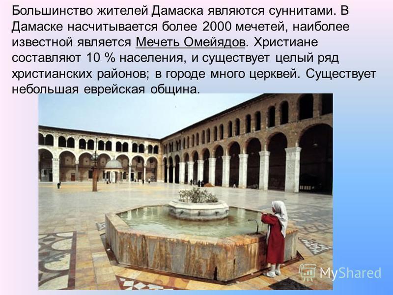 Большинство жителей Дамаска являются суннитами. В Дамаске насчитывается более 2000 мечетей, наиболее известной является Мечеть Омейядов. Христиане составляют 10 % населения, и существует целый ряд христианских районов; в городе много церквей. Существ