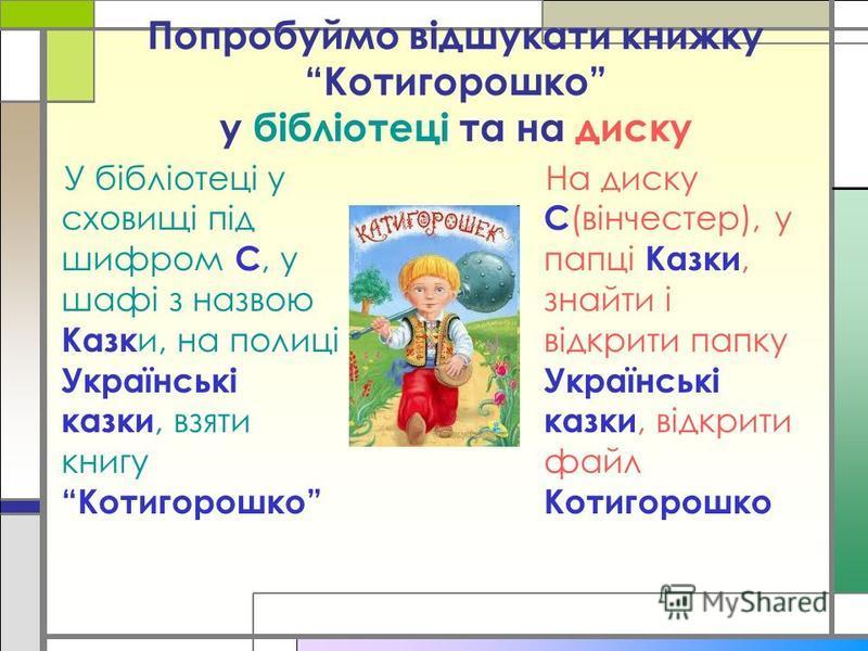 Попробуймо відшукати книжку Котигорошко у бібліотеці та на диску У бібліотеці у сховищі під шифром С, у шафі з назвою Казк и, на полиці Українські казки, взяти книгу Котигорошко На диску С (вінчестер), у папці Казки, знайти і відкрити папку Українськ