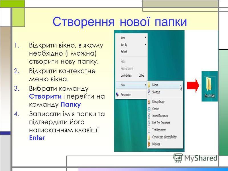 Створення нової папки 1.Відкрити вікно, в якому необхідно (і можна) створити нову папку. 2.Відкрити контекстне меню вікна. 3.Вибрати команду Створити і перейти на команду Папку 4.Записати ім'я папки та підтвердити його натисканням клавіші Enter