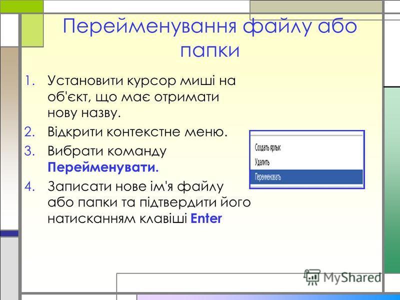 Перейменування файлу або папки 1.Установити курсор миші на об'єкт, що має отримати нову назву. 2.Відкрити контекстне меню. 3.Вибрати команду Перейменувати. 4.Записати нове ім'я файлу або папки та підтвердити його натисканням клавіші Enter
