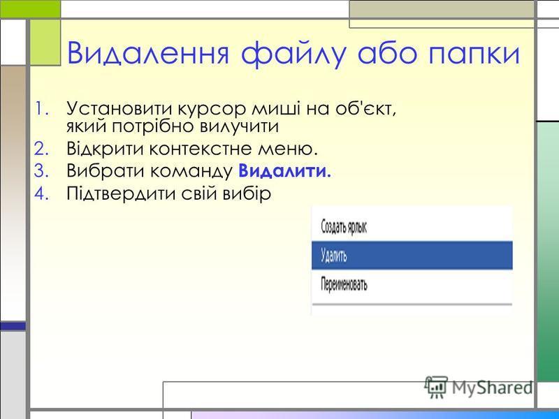 Видалення файлу або папки 1.Установити курсор миші на об'єкт, який потрібно вилучити 2.Відкрити контекстне меню. 3.Вибрати команду Видалити. 4.Підтвердити свій вибір