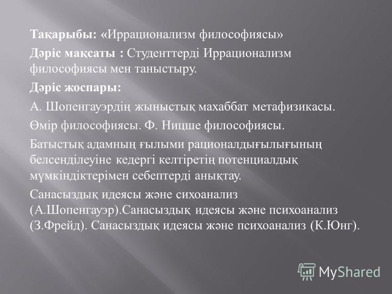 Тақарыбы : « Иррационализм философиясы » Дәріс мақсаты : Студенттерді Иррационализм философиясы мен таныстыру. Дәріс жоспары : А. Шопенгауэрдің жыныстық махаббат метафизикасы. Өмір философиясы. Ф. Ницше философиясы. Батыстық адамның ғылыми рационалды