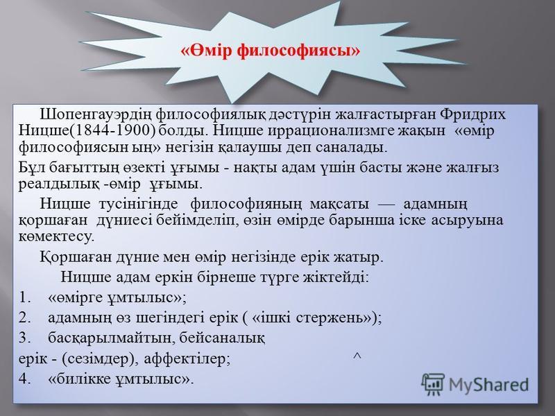 Шопенгауэрдің философиялық дәстүрін жалғастырған Фридрих Ницше(1844-1900) болды. Ницше иррационализмге жақын «өмір философиясын ың» негізін қалаушы деп саналады. Бұл бағыттың өзекті ұғымы - нақты адам үшін басты және жалғыз реалдылық -өмір ұғымы. Ниц