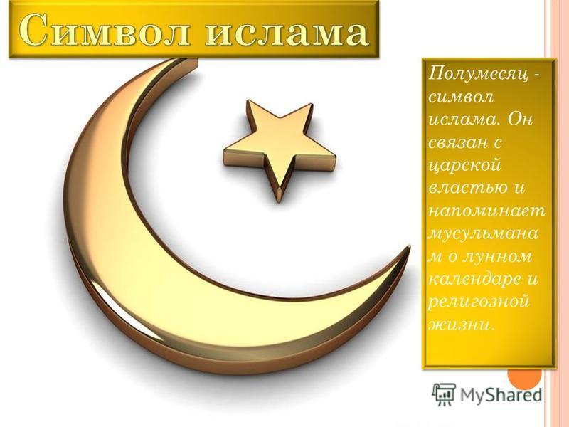 Полумесяц - символ ислама. Он связан с царской властью и напоминает мусульманам о лунном календаре и религиозной жизни.