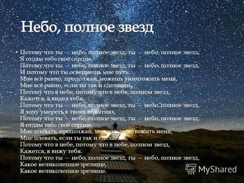 Потому что ты небо, полное звезд, ты небо, полное звезд, Я отдам тебе своё сердце, Потому что ты небо, полное звезд, ты небо, полное звезд, И потому что ты освещаешь мне путь. Мне всё равно, продолжай, можешь уничтожить меня, Мне всё равно, если ты т