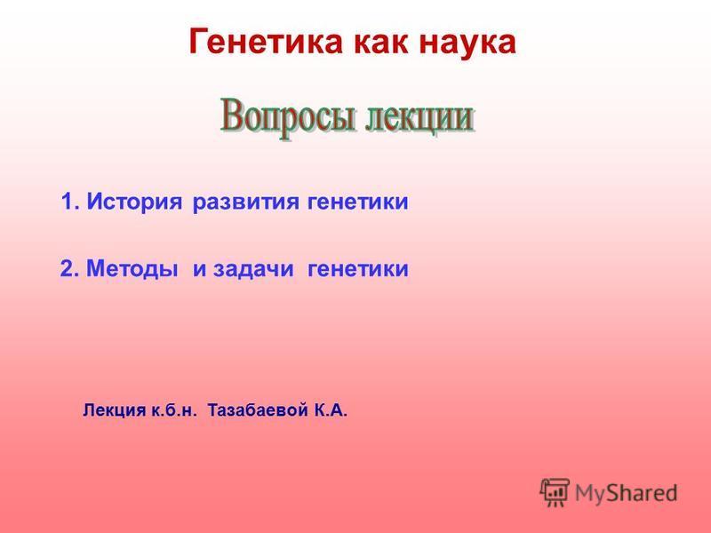 Генетика как наука 1. История развития генетики 2. Методы и задачи генетики Лекция к.б.н. Тазабаевой К.А.