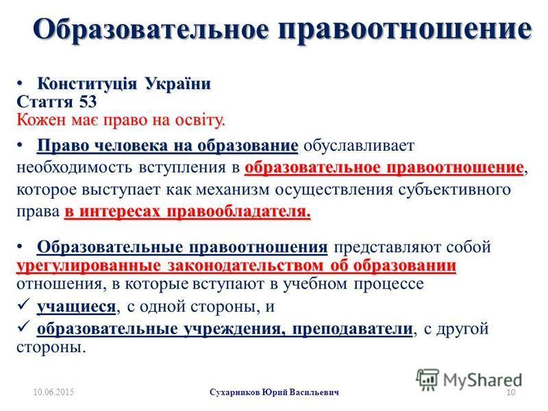 Образовательное правоотношение Конституція України Конституція України Стаття 53 Кожен має право на освіту. Право человеска на образование образовательное правоотношение в интересах правообладателя. Право человеска на образование обуславливает необхо