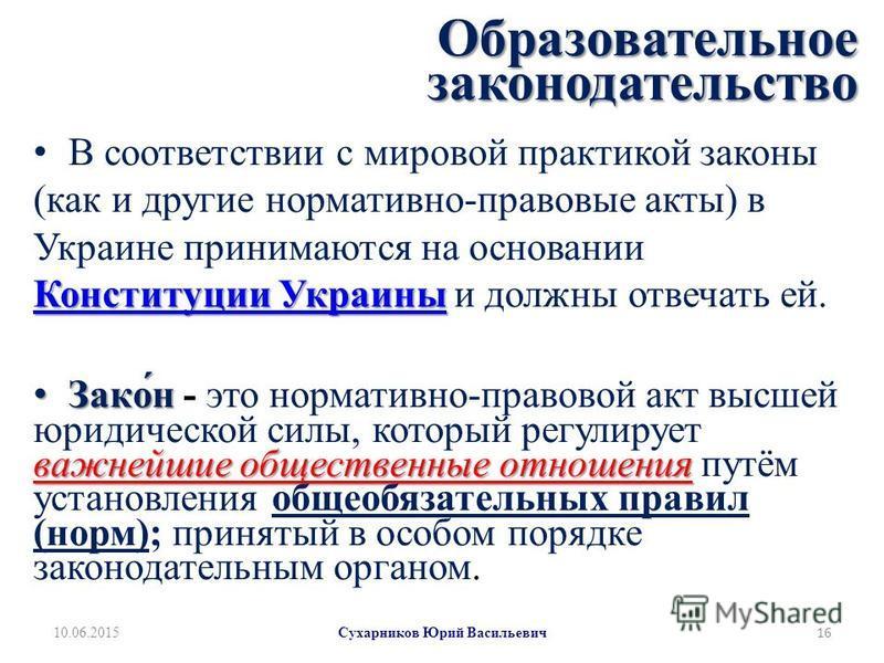 Образовательное законодательство Конституции Украины Конституции Украины В соотвестствии с мировой практикой законы (как и другие нормативно-правовые акты) в Украине принимаются на основании Конституции Украины и должны отвесчать ей. Конституции Укра
