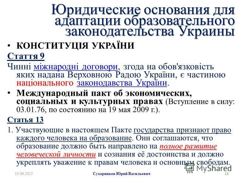 Юридические основания для адаптации образовательного законодательства Украины КОНСТИТУЦІЯ УКРАЇНИ Стаття 9 національного Чинні міжнародні договори, згода на обов'язковість яких надана Верховною Радою України, є частиною національного законодавства Ук