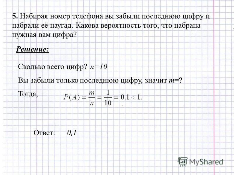 5. Набирая номер телефона вы забыли последнюю цифру и набрали её наугад. Какова вероятность того, что набрана нужная вам цифра? Решение: n=10 Сколько всего цифр? Вы забыли только последнюю цифру, значит m=? Тогда, Ответ: 0,1