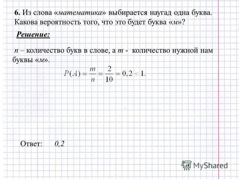 6. Из слова «математика» выбирается наугад одна буква. Какова вероятность того, что это будет буква «м»? Решение: n – количество букв в слове, а m - количество нужной нам буквы «м». Ответ: 0,2