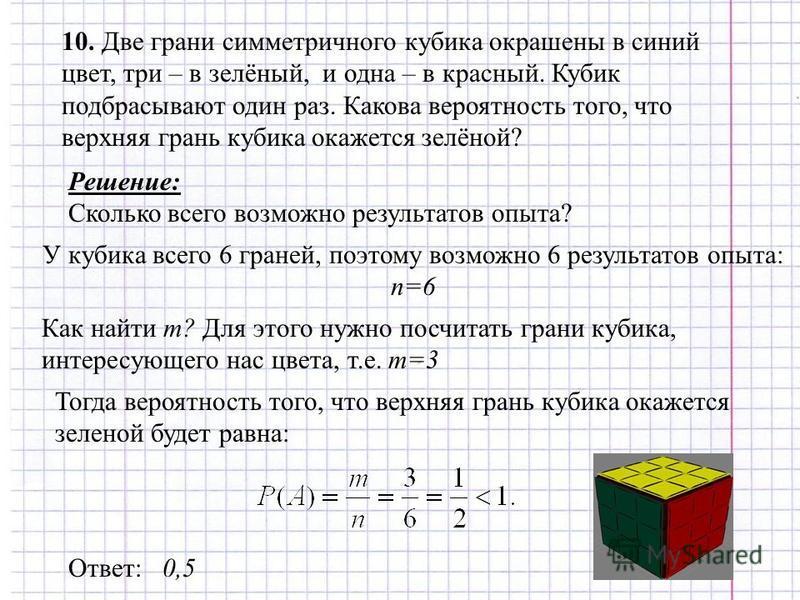 10. Две грани симметричного кубика окрашены в синий цвет, три – в зелёный, и одна – в красный. Кубик подбрасывают один раз. Какова вероятность того, что верхняя грань кубика окажется зелёной? Решение: Сколько всего возможно результатов опыта? У кубик