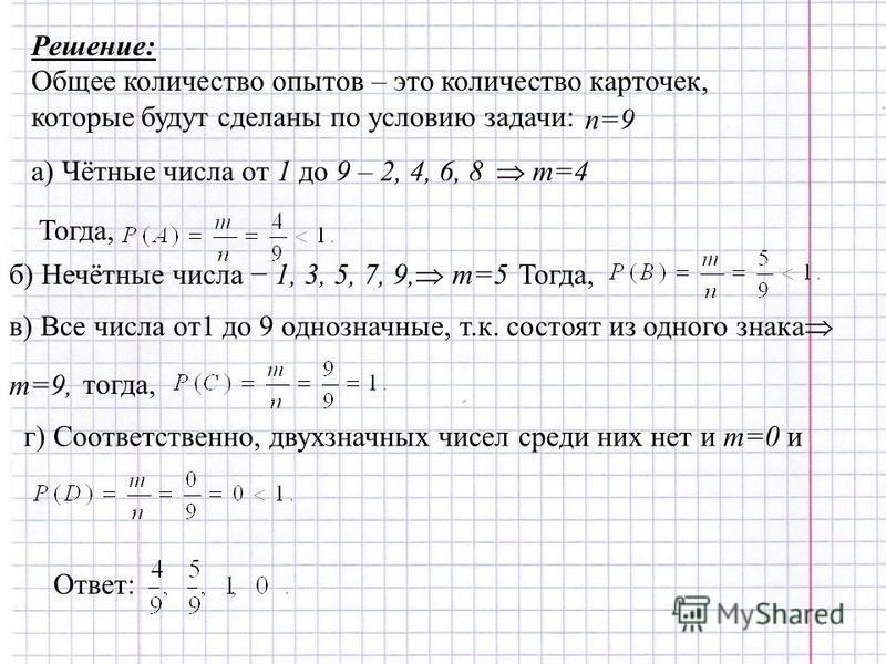 Решение: Общее количество опытов – это количество карточек, которые будут сделаны по условию задачи: n=9 а) Чётные числа от 1 до 9 – 2, 4, 6, 8 m=4 Тогда, б) Нечётные числа 1, 3, 5, 7, 9, m=5Тогда, в) Все числа от 1 до 9 однозначные, т.к. состоят из