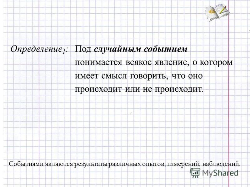 Определение 1 :Под случайным событием понимается всякое явление, о котором имеет смысл говорить, что оно происходит или не происходит. Событиями являются результаты различных опытов, измерений, наблюдений.