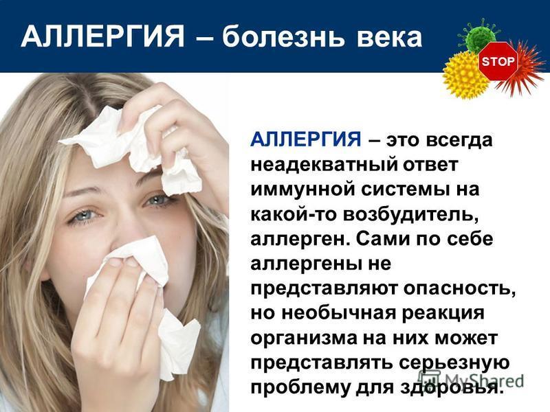 АЛЛЕРГИЯ – это всегда неадекватный ответ иммунной системы на какой-то возбудитель, аллерген. Сами по себе аллергены не представляют опасность, но необычная реакция организма на них может представлять серьезную проблему для здоровья. STOP АЛЛЕРГИЯ – б