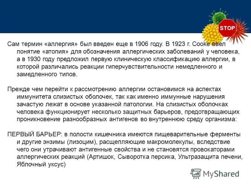 STOP Сам термин «аллергия» был введен еще в 1906 году. В 1923 г. Cooke ввел понятие «атопия» для обозначения аллергических заболеваний у человека, а в 1930 году предложил первую клиническую классификацию аллергии, в которой различались реакции гиперч