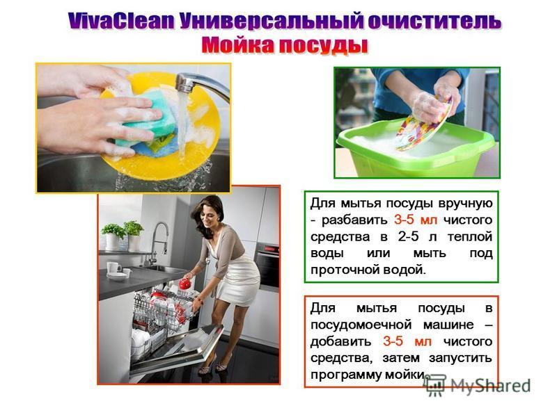 Для мытья посуды вручную - разбавить 3-5 мл чистого средства в 2-5 л теплой воды или мыть под проточной водой. Для мытья посуды в посудомоечной машине – добавить 3-5 мл чистого средства, затем запустить программу мойки.