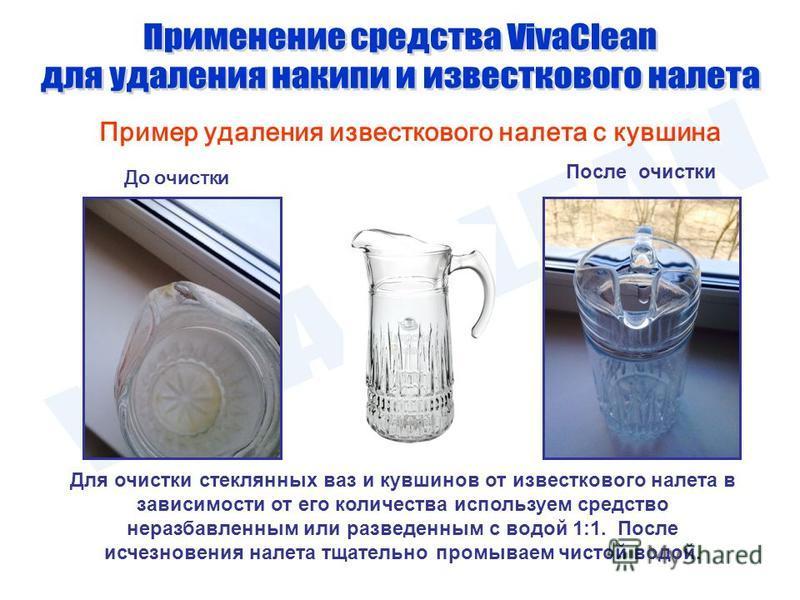 Пример удаления известкового налета с кувшина До очистки После очистки Для очистки стеклянных ваз и кувшинов от известкового налета в зависимости от его количества используем средство неразбавленным или разведенным с водой 1:1. После исчезновения нал