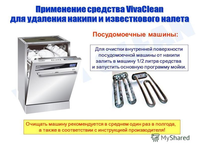 Посудомоечные машины: Очищать машину рекомендуется в среднем один раз в полгода, а также в соответствии с инструкцией производителя! Для очистки внутренней поверхности посудомоечной машины от накипи залить в машину 1/2 литра средства и запустить осно