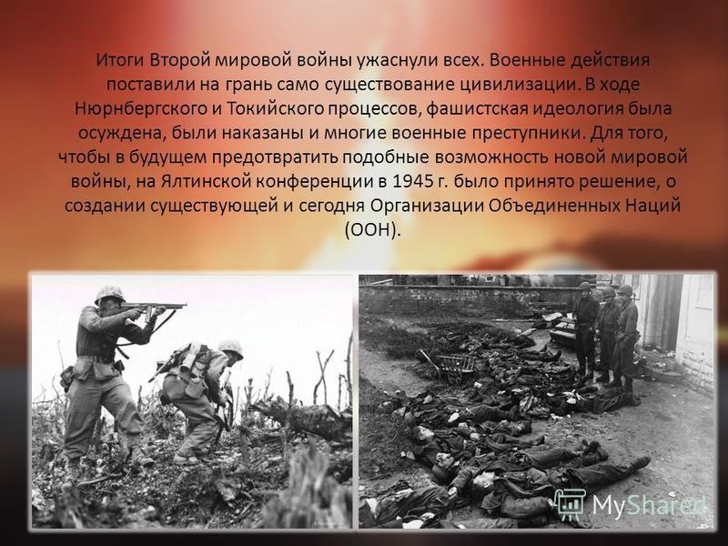 Итоги Второй мировой войны ужаснули всех. Военные действия поставили на грань само существование цивилизации. В ходе Нюрнбергского и Токийского процессов, фашистская идеология была осуждена, были наказаны и многие военные преступники. Для того, чтобы