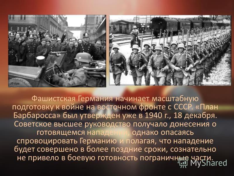 Фашистская Германия начинает масштабную подготовку к войне на восточном фронте с СССР. «План Барбаросса» был утвержден уже в 1940 г., 18 декабря. Советское высшее руководство получало донесения о готовящемся нападении, однако опасаясь спровоцировать