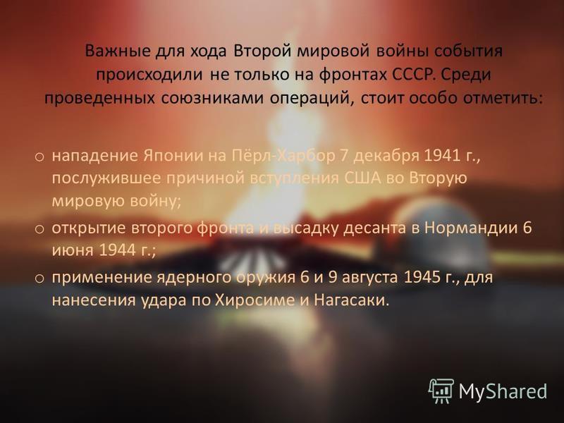 Важные для хода Второй мировой войны события происходили не только на фронтах СССР. Среди проведенных союзниками операций, стоит особо отметить: o нападение Японии на Пёрл-Харбор 7 декабря 1941 г., послужившее причиной вступления США во Вторую мирову