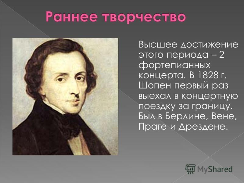 Высшее достижение этого периода – 2 фортепианных концерта. В 1828 г. Шопен первый раз выехал в концертную поездку за границу. Был в Берлине, Вене, Праге и Дрездене.