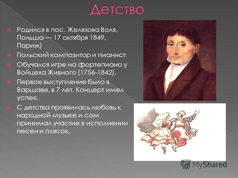 Родился в пос. Желязова Воля, Польша 17 октября 1849, Париж) Польский композитор и пианист Обучался игре на фортепиано у Войцеха Живного (1756-1842). Первое выступление было в Варшаве, в 7 лет. Концерт имел успех. С детства проявилась любовь к народн