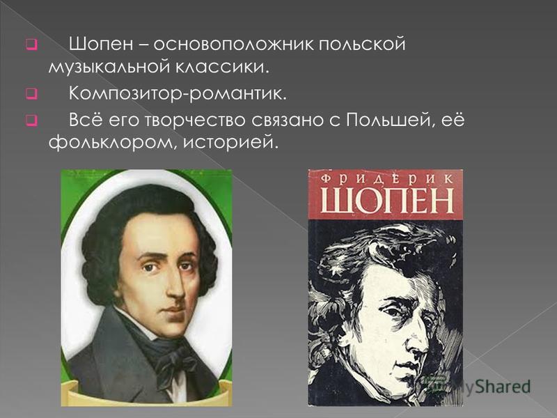 Шопен – основоположник польской музыкальной классики. Композитор-романтик. Всё его творчество связано с Польшей, её фольклором, историей.
