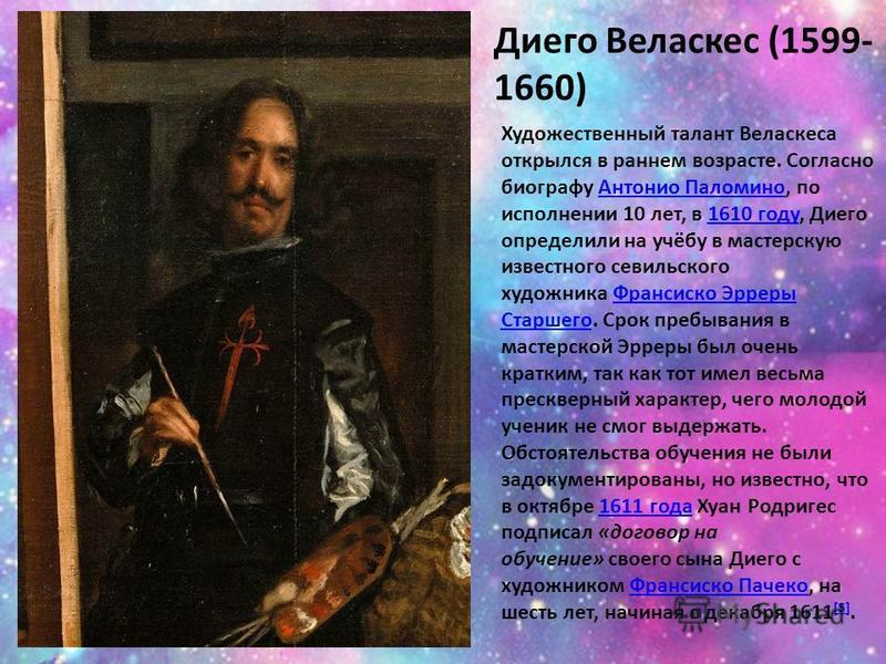 Диего Веласкес (1599- 1660) Художественный талант Веласкеса открылся в раннем возрасте. Согласно биографу Антонио Паломино, по исполнении 10 лет, в 1610 году, Диего определили на учёбу в мастерскую известного севильского художника Франсиско Эрреры Ст