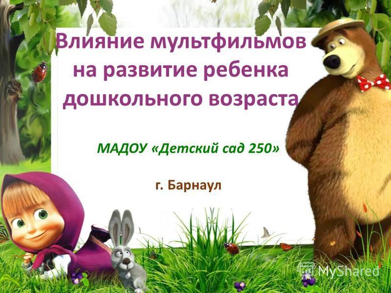 Влияние мультфильмов на развитие ребенка дошкольного возраста 1 МАДОУ «Детский сад 250» г. Барнаул