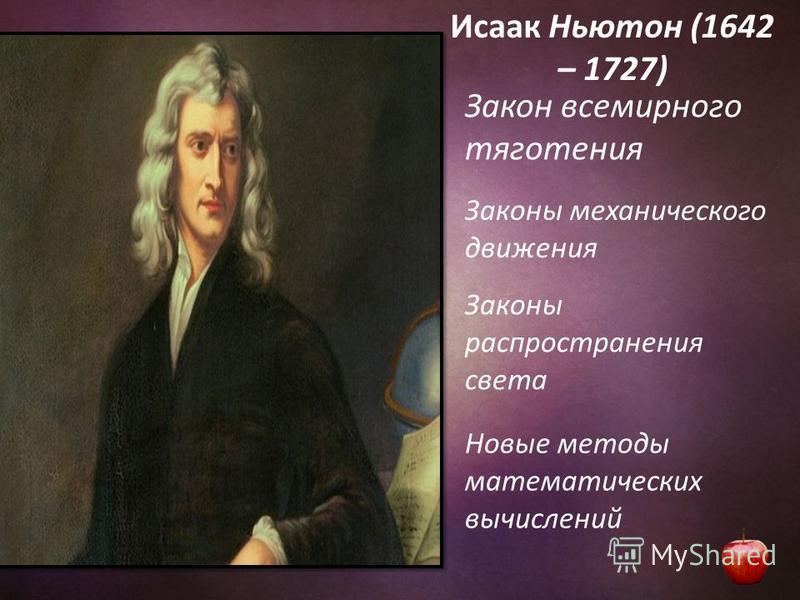 Исаак Ньютон (1642 – 1727) Закон всемирного тяготения Законы механического движения Законы распространения света Новые методы математических вычислений