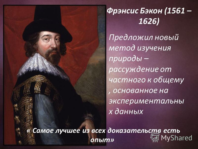 « Самое лучшее из всех доказательств есть опыт» Предложил новый метод изучения природы – рассуждение от частного к общему, основанное на экспериментальны х данных Фрэнсис Бэкон (1561 – 1626)