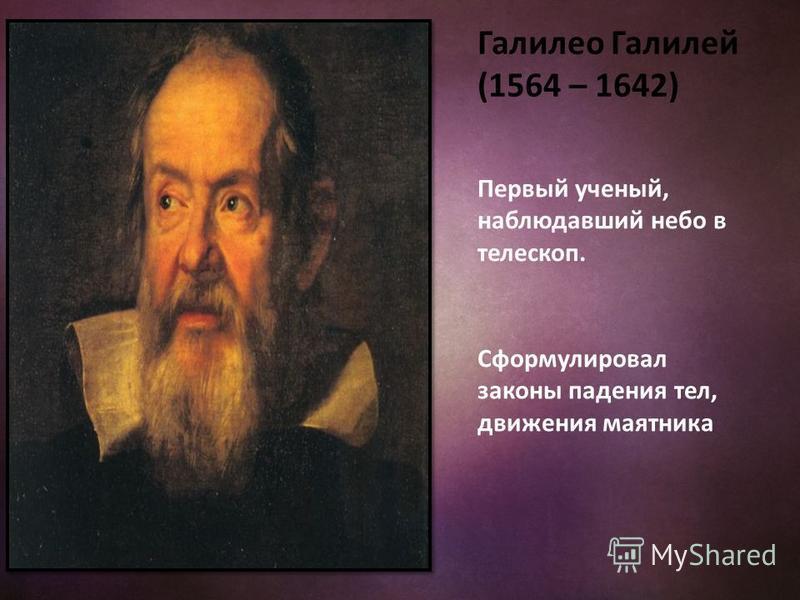 Галилео Галилей (1564 – 1642) Первый ученый, наблюдавший небо в телескоп. Сформулировал законы падения тел, движения маятника