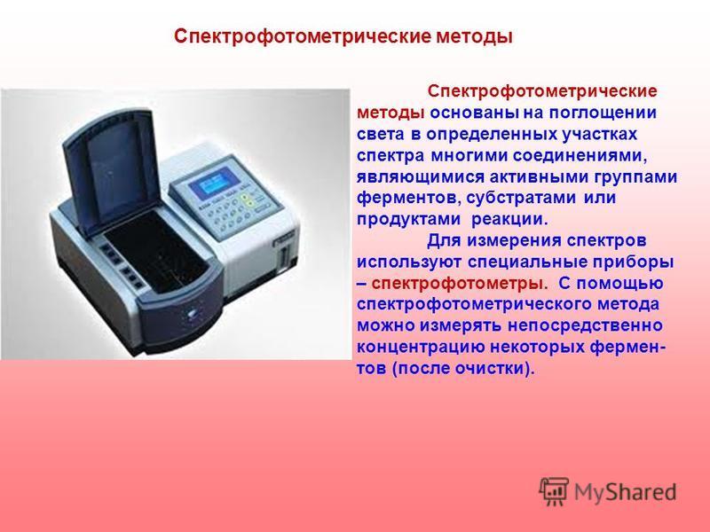 Спектрофотометрические методы основаны на поглощении света в определенных участках спектра многими соединениями, являющимися активными группами ферментов, субстратами или продуктами реакции. Для измерения спектров используют специальные приборы – спе