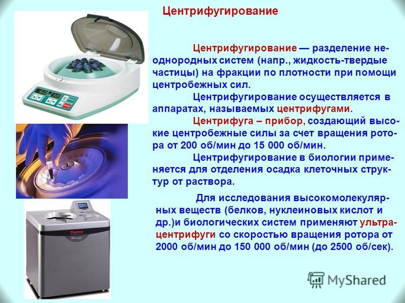 Центрифугирование Центрифугирование разделение не- однородных систем (напр., жидкость-твердые частицы) на фракции по плотности при помощи центробежных сил. Центрифугирование осуществляется в аппаратах, называемых центрифугами. Центрифуга – прибор, со