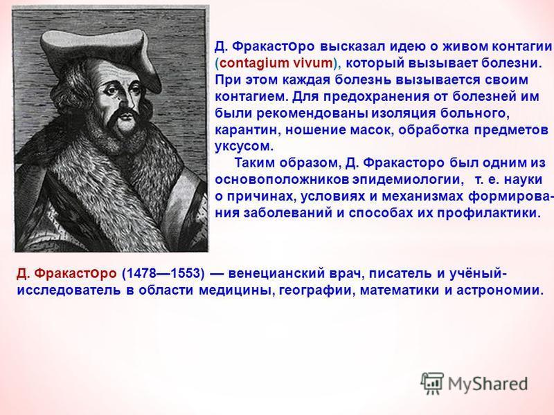 Д. Фракаст о ро (14781553) венецианский врач, писатель и учёный- исследователь в области медицины, географии, математики и астрономии. Д. Фракаст о ро высказал идею о живом контагии (contagium vivum), который вызывает болезни. При этом каждая болезнь