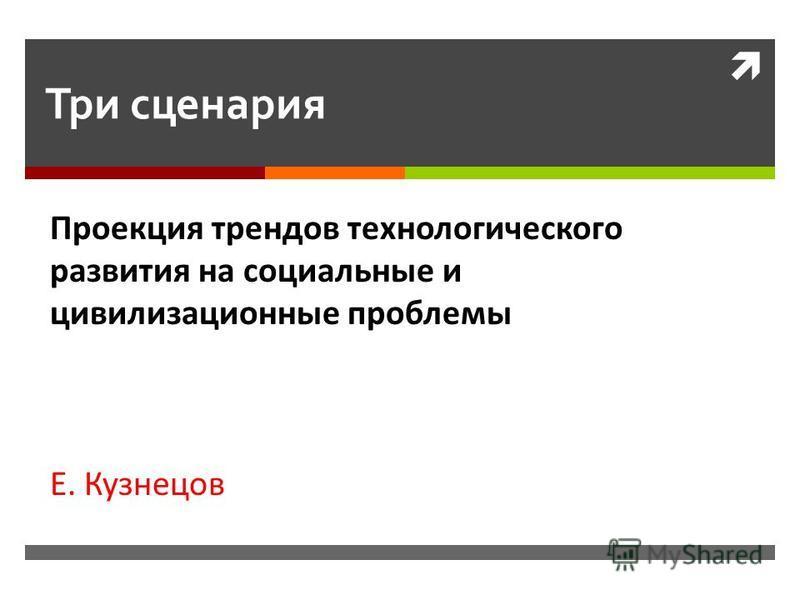 Три сценария Проекция трендов технологического развития на социальные и цивилизационные проблемы Е. Кузнецов